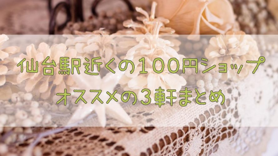 仙台で新生活★仙台駅周辺でオススメの100均(100円ショップ)3軒まとめ