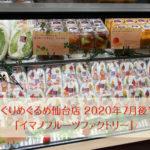 めぐりめぐるめ仙台店★2020年7月後半。「イマノフルーツファクトリー」